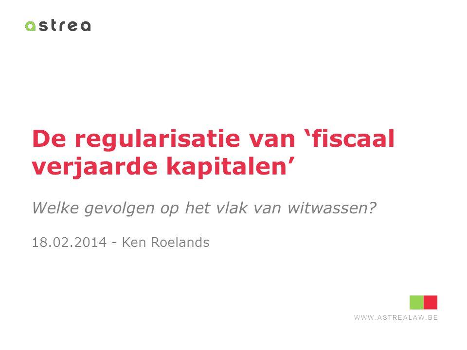 WWW.ASTREALAW.BE De regularisatie van 'fiscaal verjaarde kapitalen' Welke gevolgen op het vlak van witwassen? 18.02.2014 - Ken Roelands