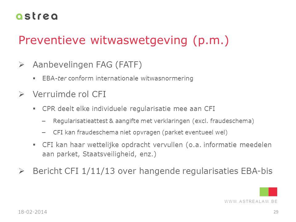 WWW.ASTREALAW.BE Preventieve witwaswetgeving (p.m.)  Aanbevelingen FAG (FATF)  EBA-ter conform internationale witwasnormering  Verruimde rol CFI 