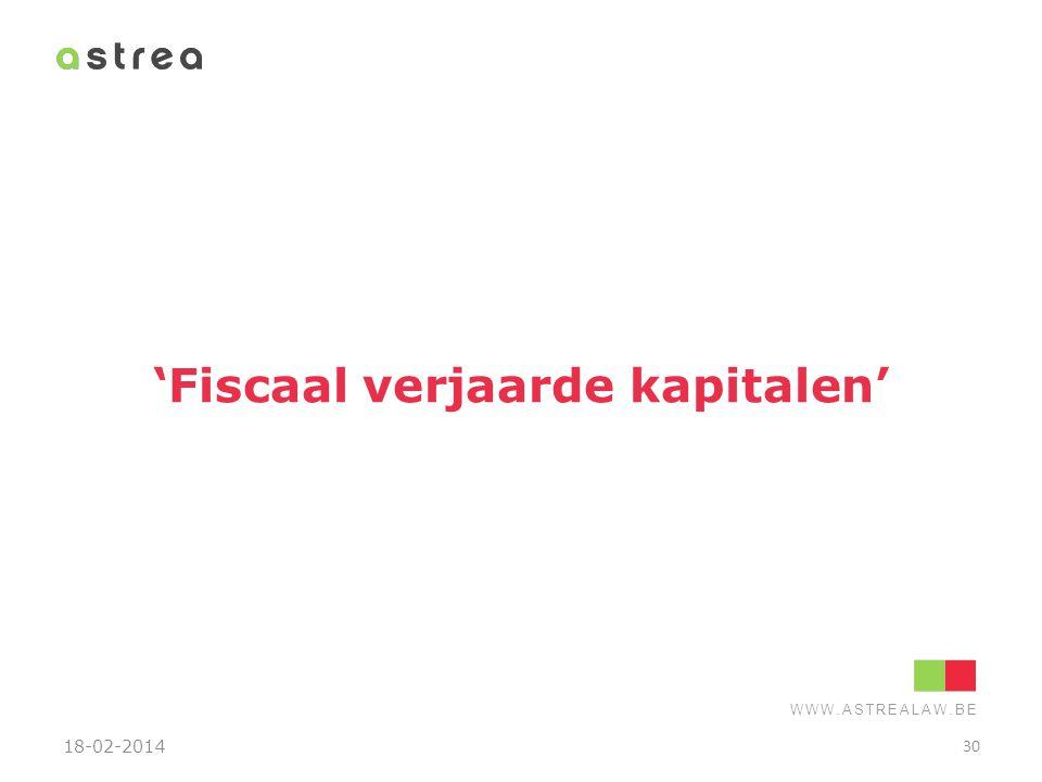 WWW.ASTREALAW.BE 'Fiscaal verjaarde kapitalen' 18-02-2014 30
