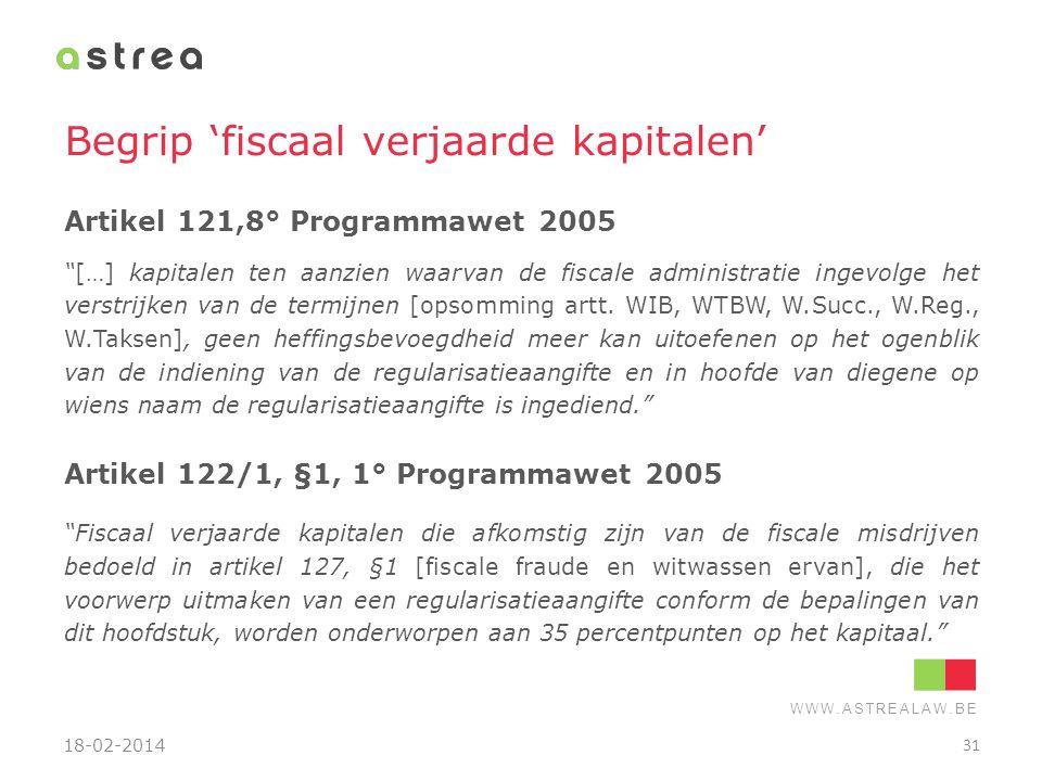 """WWW.ASTREALAW.BE Begrip 'fiscaal verjaarde kapitalen' Artikel 121,8° Programmawet 2005 """"[…] kapitalen ten aanzien waarvan de fiscale administratie ing"""