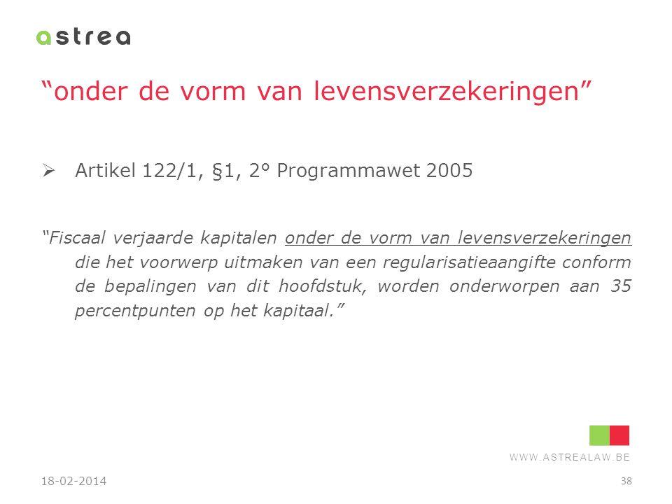 """WWW.ASTREALAW.BE """"onder de vorm van levensverzekeringen""""  Artikel 122/1, §1, 2° Programmawet 2005 """"Fiscaal verjaarde kapitalen onder de vorm van leve"""