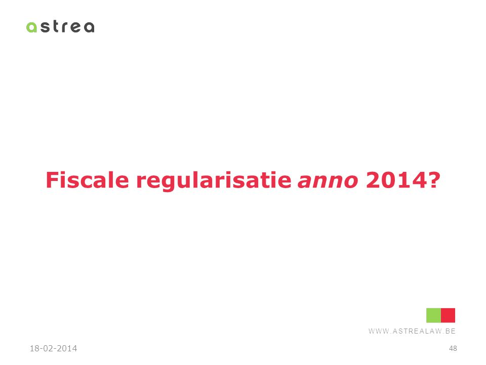 WWW.ASTREALAW.BE Fiscale regularisatie anno 2014? 18-02-2014 48