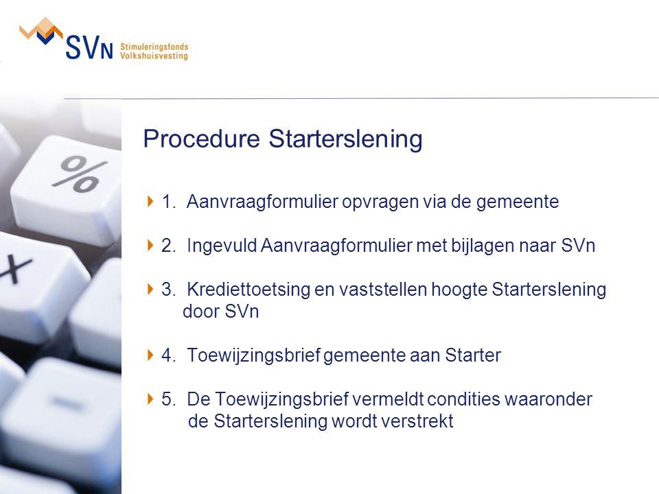 Procedure Starterslening 1. Aanvraagformulier opvragen via de gemeente 2. Ingevuld Aanvraagformulier met bijlagen naar SVn 3. Krediettoetsing en vasts