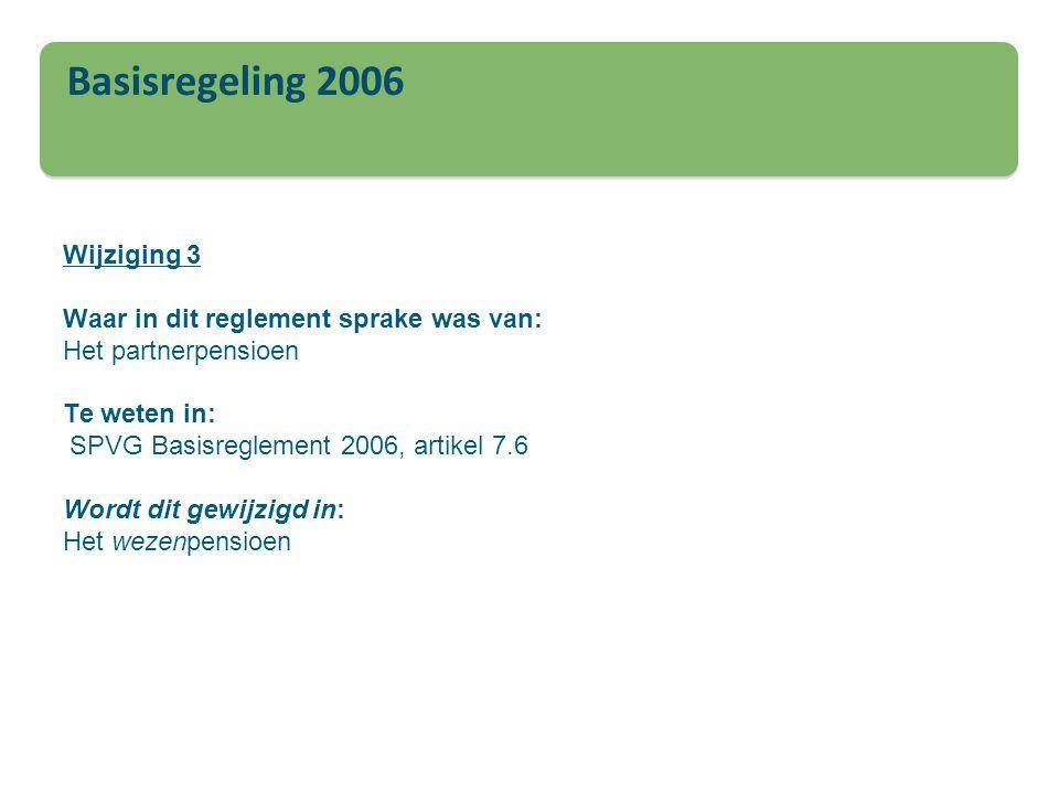 Basisregeling 2006 Wijziging 3 Waar in dit reglement sprake was van: Het partnerpensioen Te weten in: SPVG Basisreglement 2006, artikel 7.6 Wordt dit