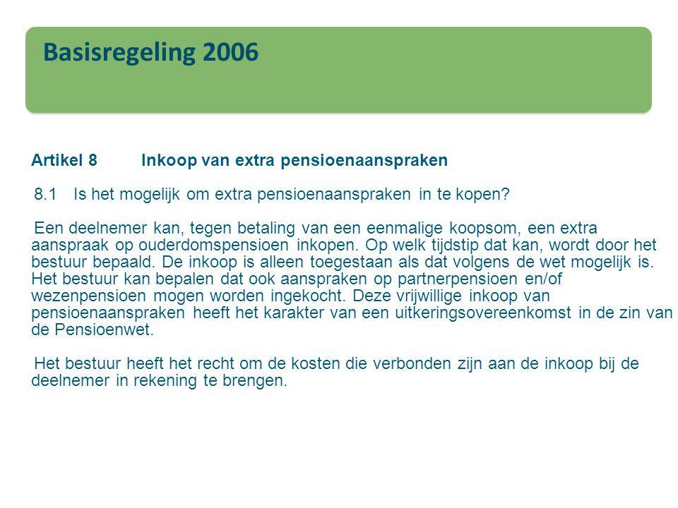 Basisregeling 2006 Artikel 8Inkoop van extra pensioenaanspraken 8.1Is het mogelijk om extra pensioenaanspraken in te kopen? Een deelnemer kan, tegen b