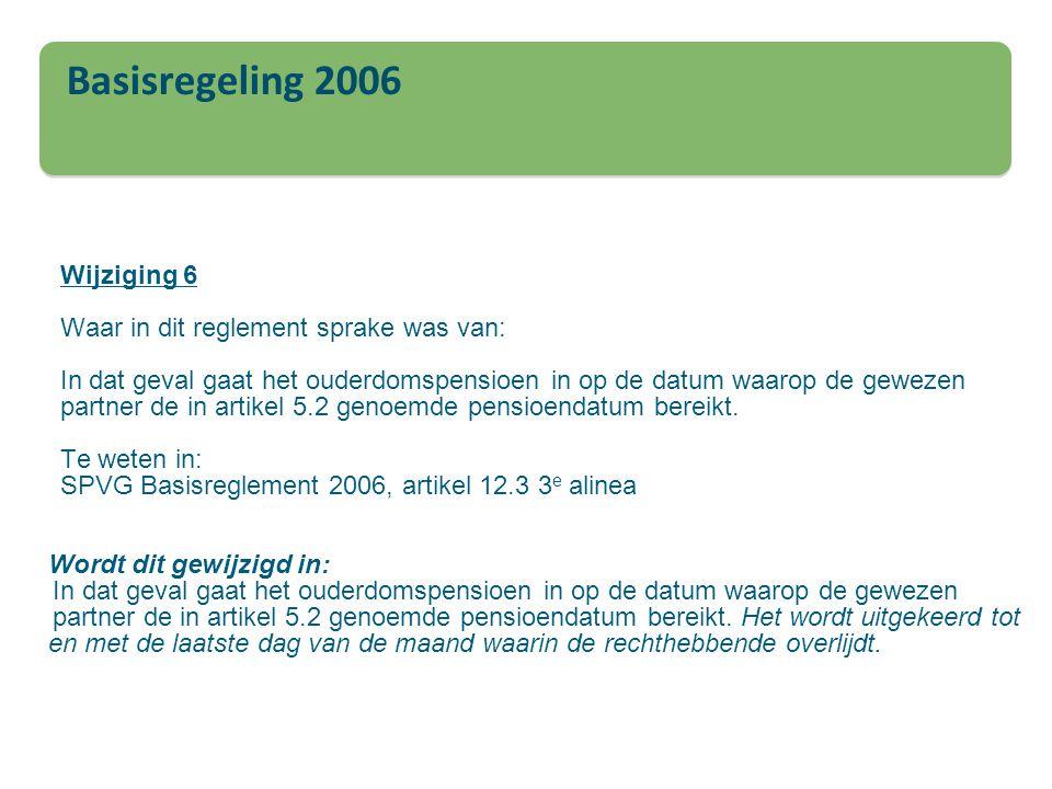 Basisregeling 2006 Wijziging 6 Waar in dit reglement sprake was van: In dat geval gaat het ouderdomspensioen in op de datum waarop de gewezen partner