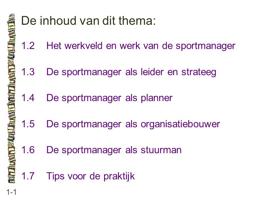 De inhoud van dit thema: 1-1 1.2Het werkveld en werk van de sportmanager 1.3 De sportmanager als leider en strateeg 1.4 De sportmanager als planner 1.5 De sportmanager als organisatiebouwer 1.6 De sportmanager als stuurman 1.7 Tips voor de praktijk