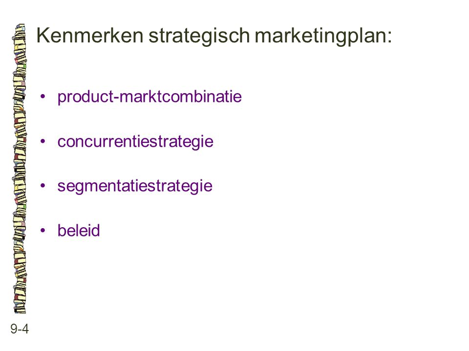 Kenmerken strategisch marketingplan: 9-4 •product-marktcombinatie •concurrentiestrategie •segmentatiestrategie •beleid