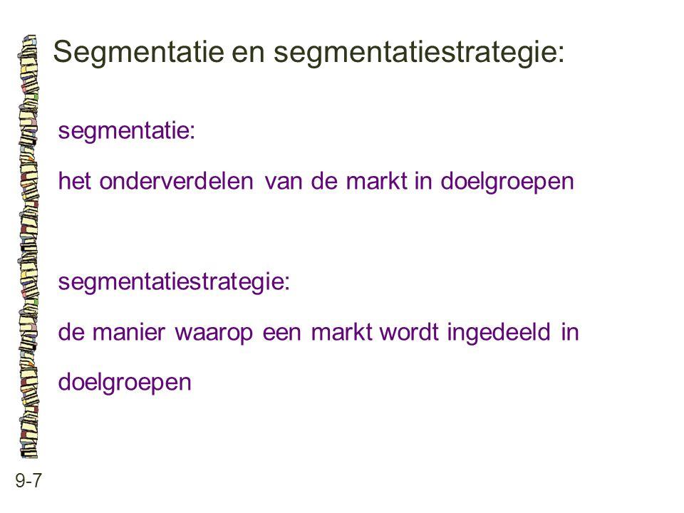 Segmentatie en segmentatiestrategie: 9-7 segmentatie: het onderverdelen van de markt in doelgroepen segmentatiestrategie: de manier waarop een markt wordt ingedeeld in doelgroepen