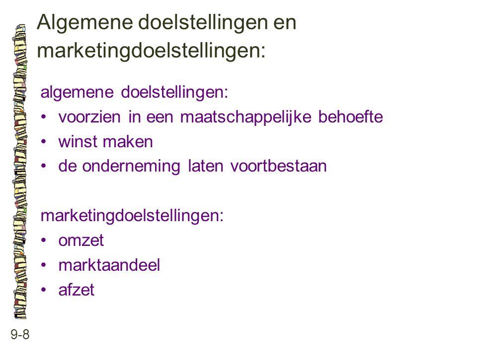 Algemene doelstellingen en marketingdoelstellingen: 9-8 algemene doelstellingen: •voorzien in een maatschappelijke behoefte •winst maken •de onderneming laten voortbestaan marketingdoelstellingen: •omzet •marktaandeel •afzet