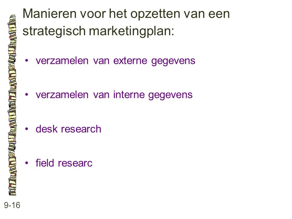 Manieren voor het opzetten van een strategisch marketingplan: 9-16 •verzamelen van externe gegevens •verzamelen van interne gegevens •desk research •field researc