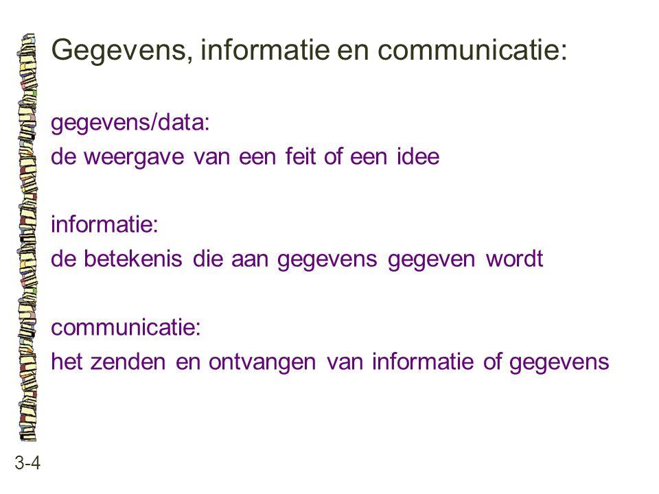 Gegevens, informatie en communicatie: 3-4 gegevens/data: de weergave van een feit of een idee informatie: de betekenis die aan gegevens gegeven wordt communicatie: het zenden en ontvangen van informatie of gegevens