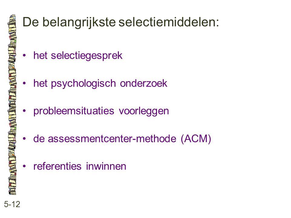 De belangrijkste selectiemiddelen: 5-12 •het selectiegesprek •het psychologisch onderzoek •probleemsituaties voorleggen •de assessmentcenter-methode (ACM) •referenties inwinnen