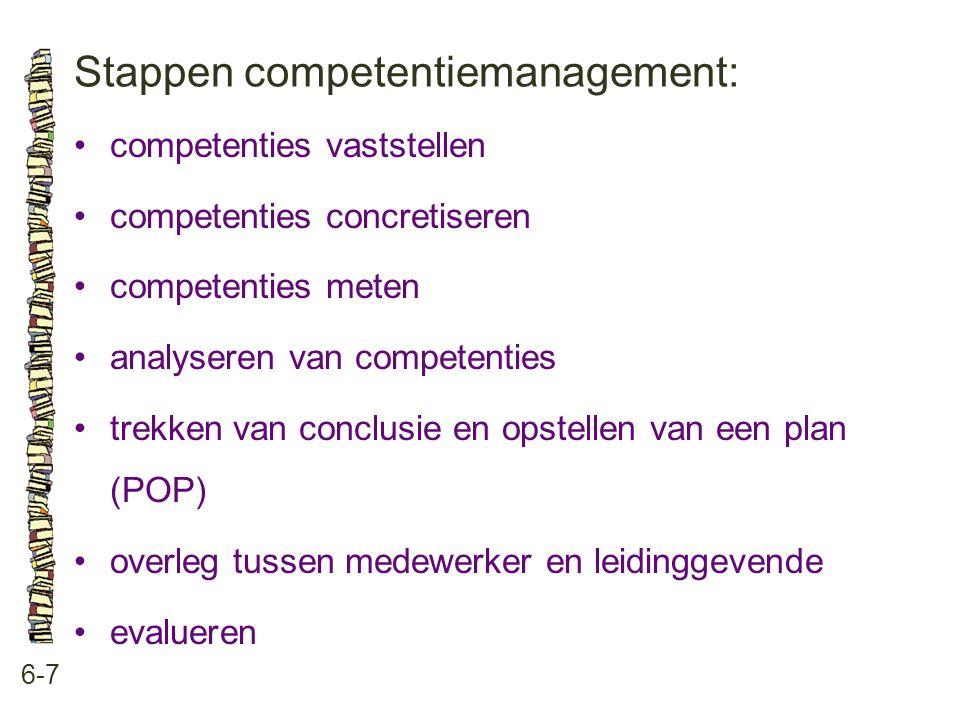 Stappen competentiemanagement: 6-7 •competenties vaststellen •competenties concretiseren •competenties meten •analyseren van competenties •trekken van conclusie en opstellen van een plan (POP) •overleg tussen medewerker en leidinggevende •evalueren