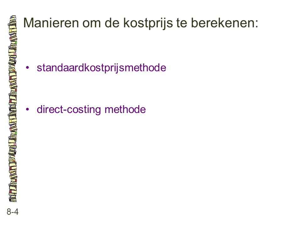 Manieren om de kostprijs te berekenen: 8-4 •standaardkostprijsmethode •direct-costing methode