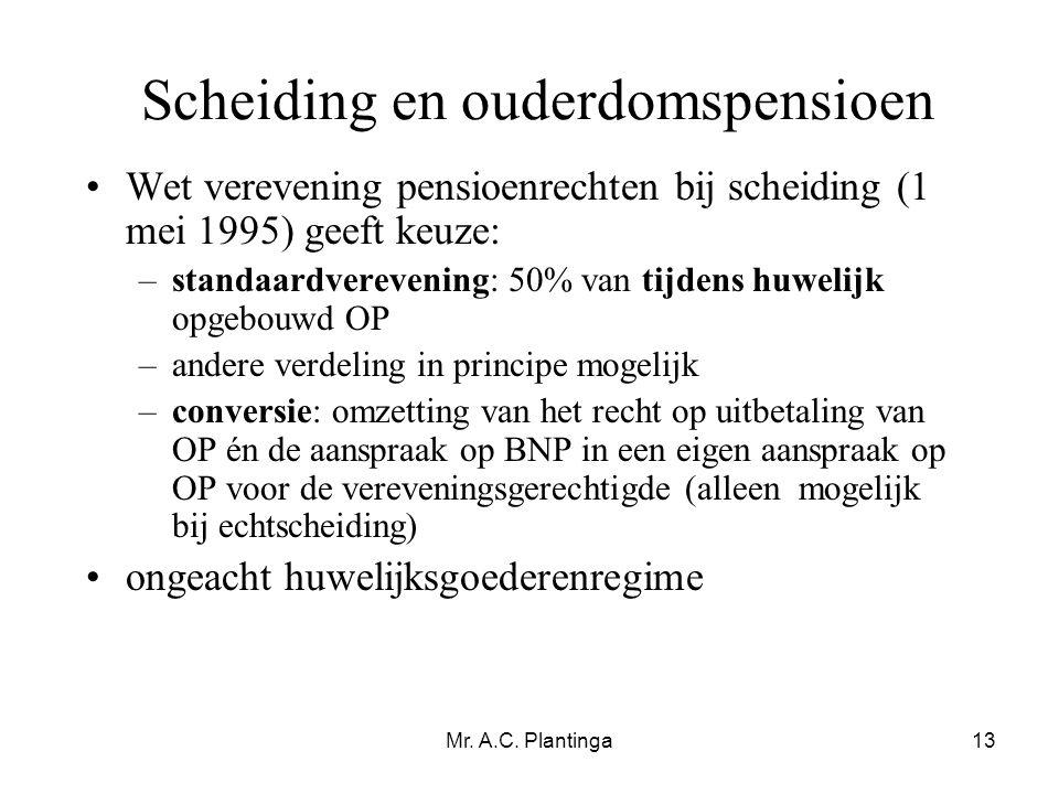 Mr. A.C. Plantinga13 Scheiding en ouderdomspensioen •Wet verevening pensioenrechten bij scheiding (1 mei 1995) geeft keuze: –standaardverevening: 50%