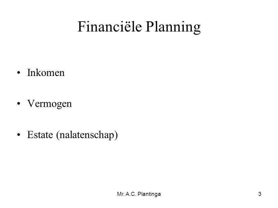 Mr. A.C. Plantinga3 Financiële Planning •Inkomen •Vermogen •Estate (nalatenschap)
