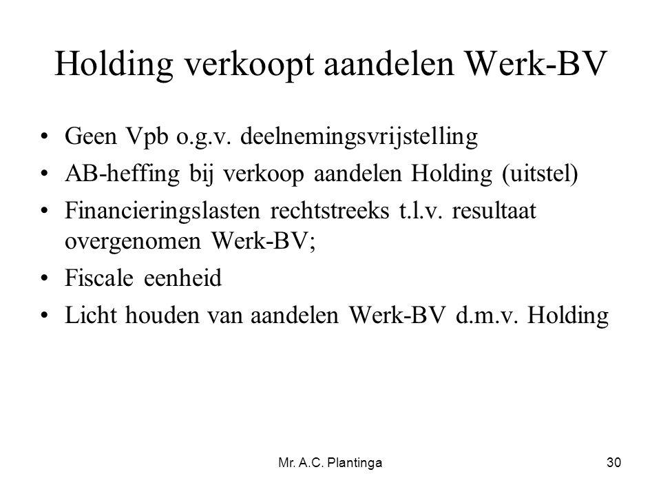 Mr. A.C. Plantinga30 Holding verkoopt aandelen Werk-BV •Geen Vpb o.g.v. deelnemingsvrijstelling •AB-heffing bij verkoop aandelen Holding (uitstel) •Fi