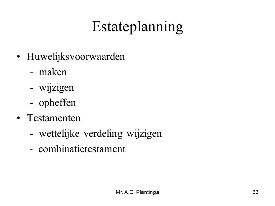 Mr. A.C. Plantinga33 Estateplanning •Huwelijksvoorwaarden - maken - wijzigen - opheffen •Testamenten - wettelijke verdeling wijzigen - combinatietesta