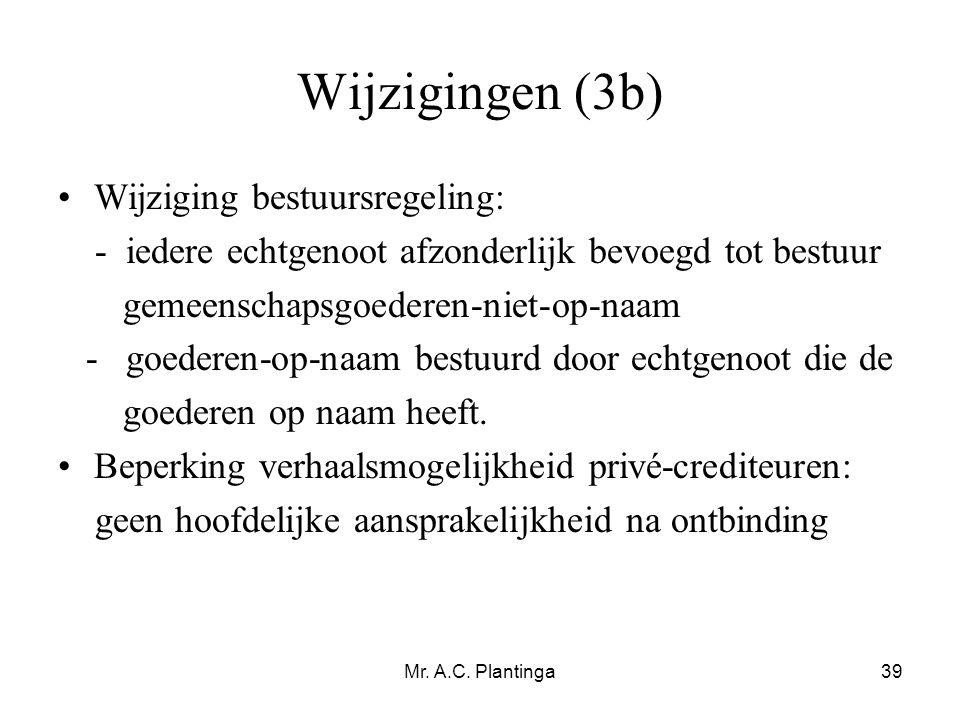 Mr. A.C. Plantinga39 Wijzigingen (3b) •Wijziging bestuursregeling: - iedere echtgenoot afzonderlijk bevoegd tot bestuur gemeenschapsgoederen-niet-op-n
