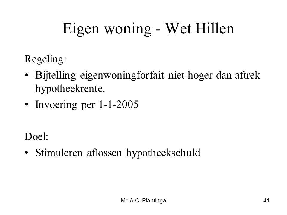 Mr. A.C. Plantinga41 Eigen woning - Wet Hillen Regeling: •Bijtelling eigenwoningforfait niet hoger dan aftrek hypotheekrente. •Invoering per 1-1-2005