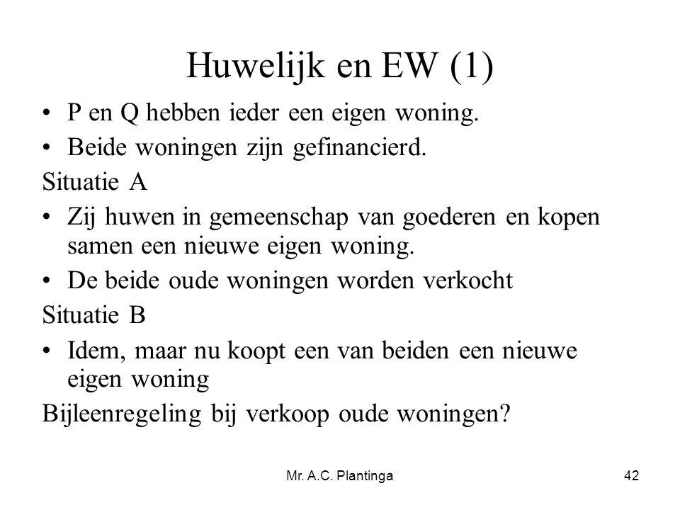 Mr. A.C. Plantinga42 Huwelijk en EW (1) •P en Q hebben ieder een eigen woning. •Beide woningen zijn gefinancierd. Situatie A •Zij huwen in gemeenschap
