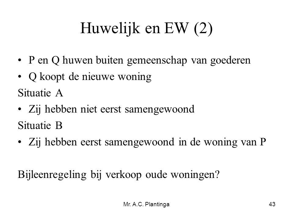 Mr. A.C. Plantinga43 Huwelijk en EW (2) •P en Q huwen buiten gemeenschap van goederen •Q koopt de nieuwe woning Situatie A •Zij hebben niet eerst same