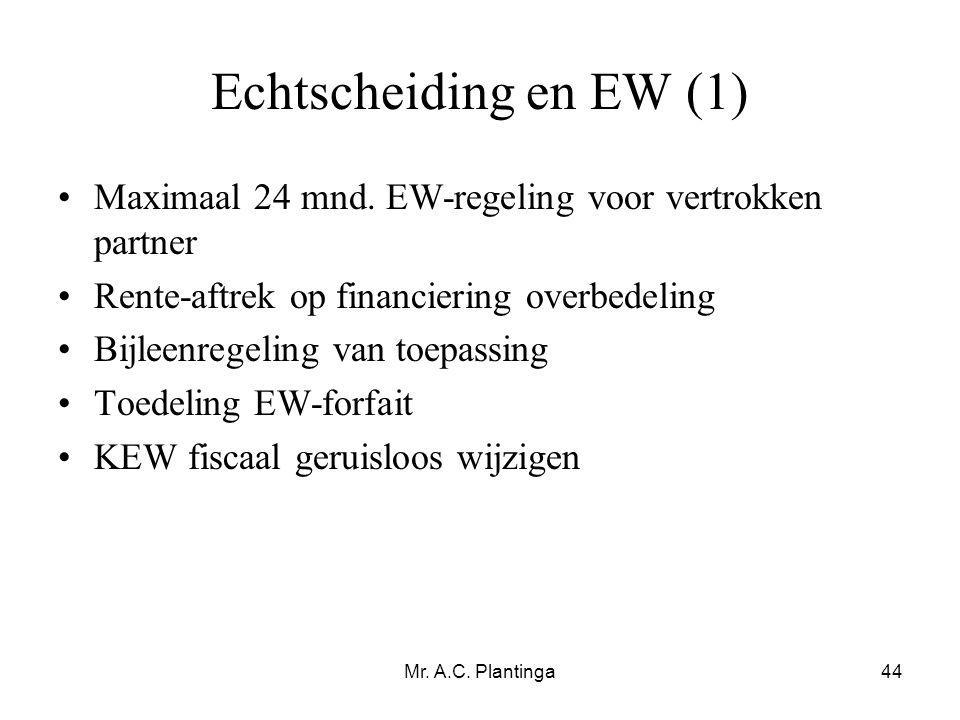 Mr. A.C. Plantinga44 Echtscheiding en EW (1) •Maximaal 24 mnd. EW-regeling voor vertrokken partner •Rente-aftrek op financiering overbedeling •Bijleen