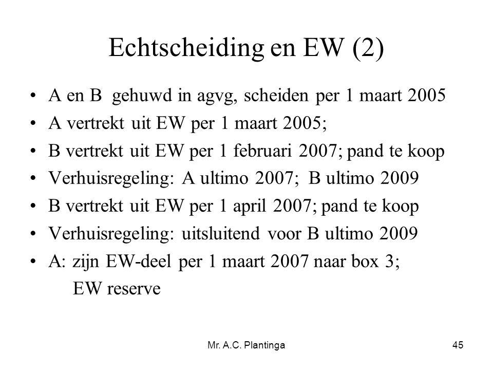Mr. A.C. Plantinga45 Echtscheiding en EW (2) •A en B gehuwd in agvg, scheiden per 1 maart 2005 •A vertrekt uit EW per 1 maart 2005; •B vertrekt uit EW