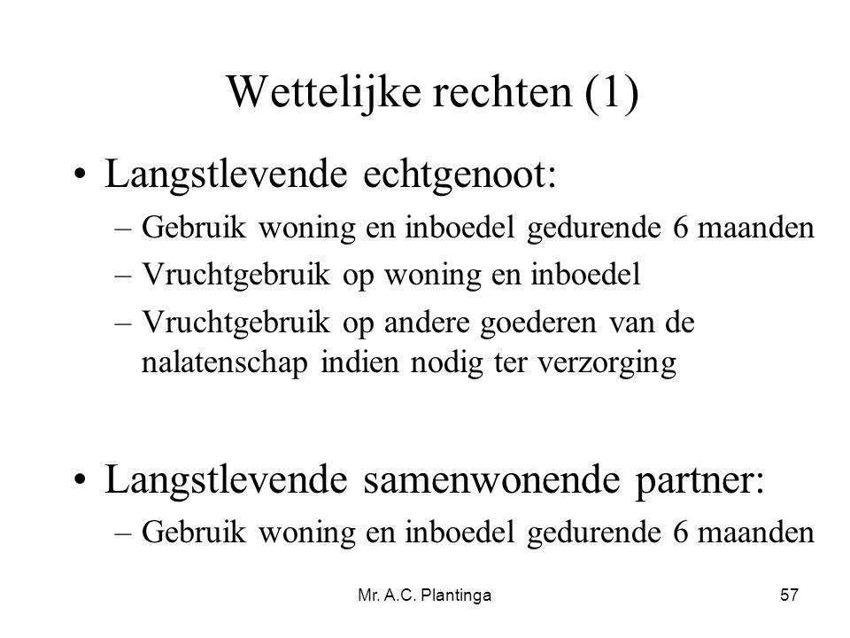 Mr. A.C. Plantinga57 Wettelijke rechten (1) •Langstlevende echtgenoot: –Gebruik woning en inboedel gedurende 6 maanden –Vruchtgebruik op woning en inb