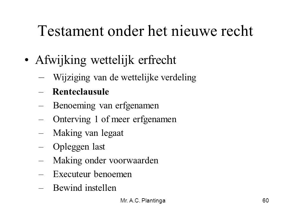 Mr. A.C. Plantinga60 Testament onder het nieuwe recht •Afwijking wettelijk erfrecht – Wijziging van de wettelijke verdeling – Renteclausule –Benoeming