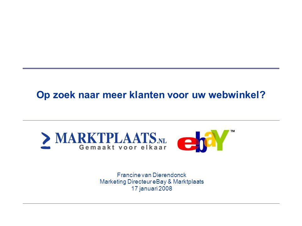 Op zoek naar meer klanten voor uw webwinkel? Francine van Dierendonck Marketing Directeur eBay & Marktplaats 17 januari 2008