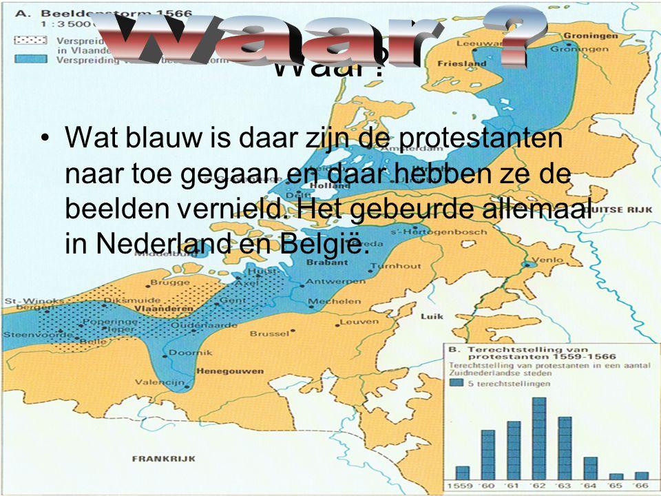 Waar? •Wat blauw is daar zijn de protestanten naar toe gegaan en daar hebben ze de beelden vernield. Het gebeurde allemaal in Nederland en België.