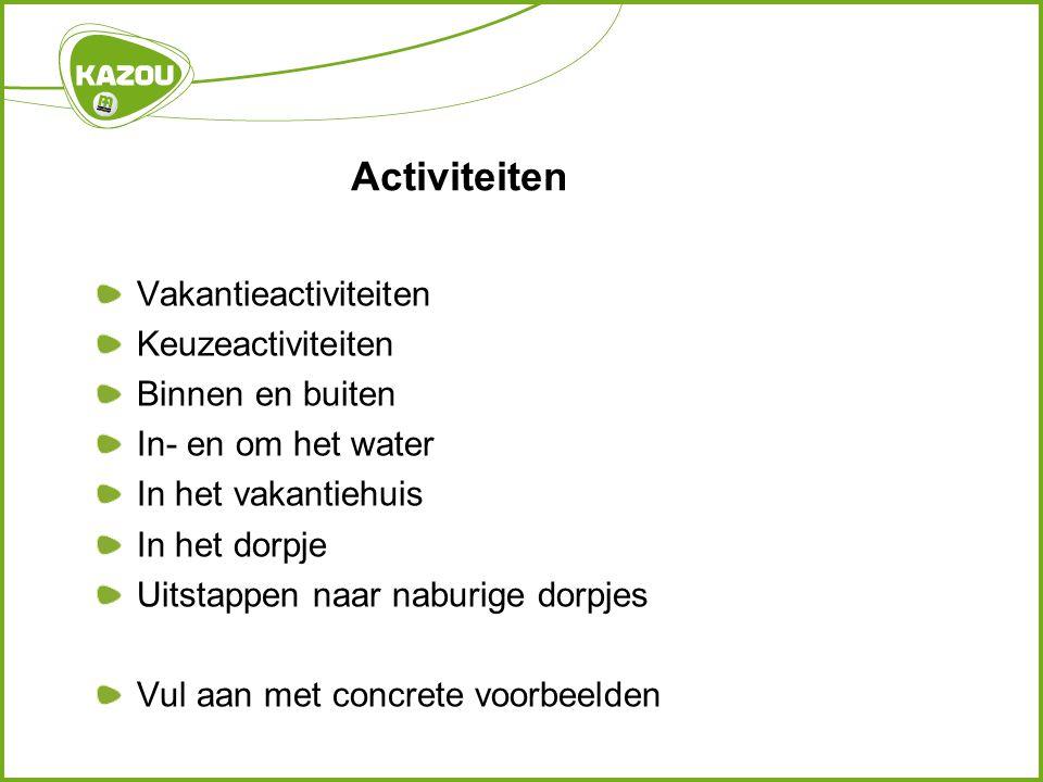Activiteiten Vakantieactiviteiten Keuzeactiviteiten Binnen en buiten In- en om het water In het vakantiehuis In het dorpje Uitstappen naar naburige dorpjes Vul aan met concrete voorbeelden