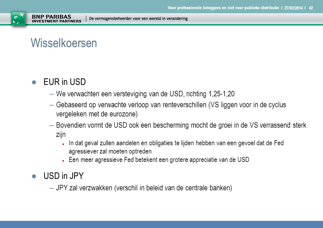 I 27/02/2014 I42 Voor professionele beleggers en niet voor publieke distributie Wisselkoersen ●EUR in USD – We verwachten een versteviging van de USD, richting 1,25-1,20 – Gebaseerd op verwachte verloop van renteverschillen (VS liggen voor in de cyclus vergeleken met de eurozone) – Bovendien vormt de USD ook een bescherming mocht de groei in de VS verrassend sterk zijn ● In dat geval zullen aandelen en obligaties te lijden hebben van een gevoel dat de Fed agressiever zal moeten optreden ● Een meer agressieve Fed betekent een grotere appreciatie van de USD ●USD in JPY – JPY zal verzwakken (verschil in beleid van de centrale banken)