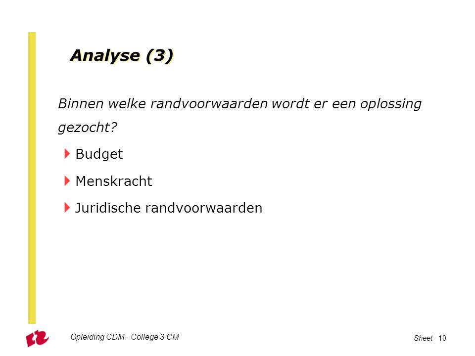 Opleiding CDM - College 3 CM Sheet 10 Analyse (3) Binnen welke randvoorwaarden wordt er een oplossing gezocht?  Budget  Menskracht  Juridische rand