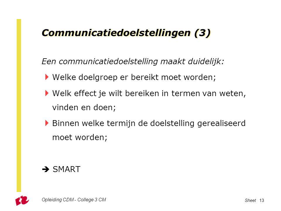 Opleiding CDM - College 3 CM Sheet 13 Communicatiedoelstellingen (3) Een communicatiedoelstelling maakt duidelijk:  Welke doelgroep er bereikt moet w
