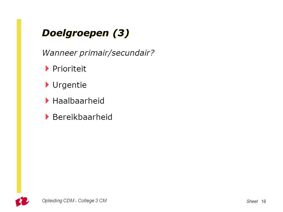 Opleiding CDM - College 3 CM Sheet 18 Doelgroepen (3) Wanneer primair/secundair?  Prioriteit  Urgentie  Haalbaarheid  Bereikbaarheid
