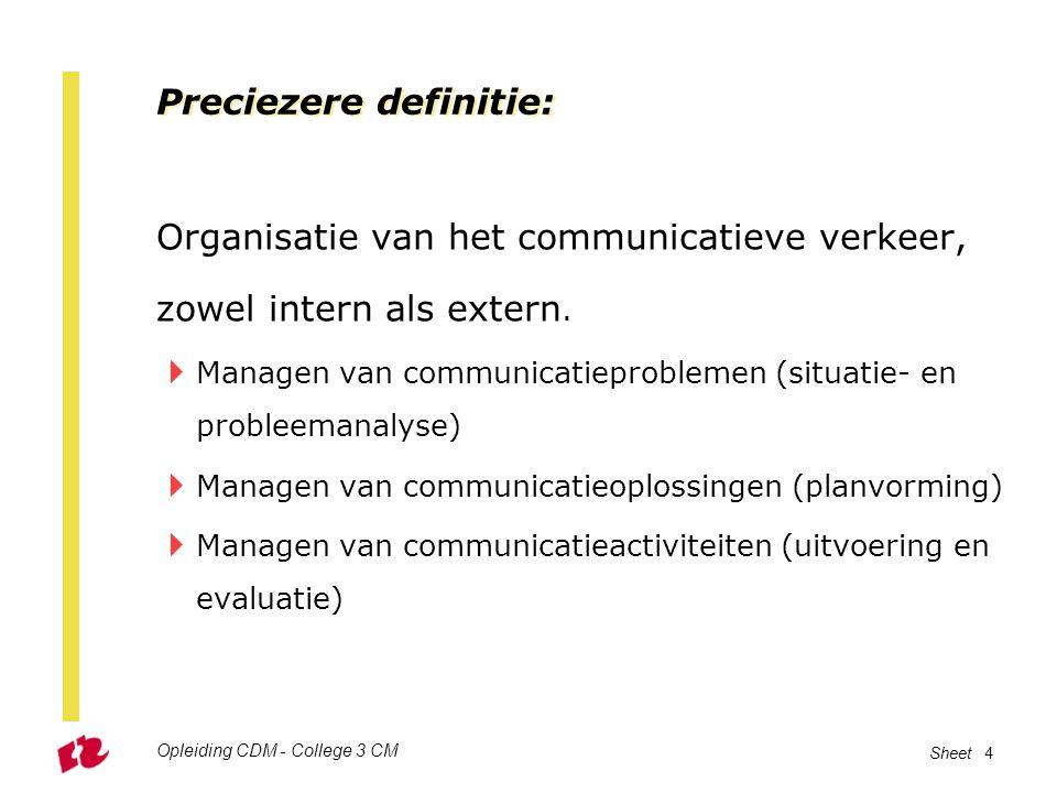 Opleiding CDM - College 3 CM Sheet 4 Preciezere definitie: Organisatie van het communicatieve verkeer, zowel intern als extern.  Managen van communic