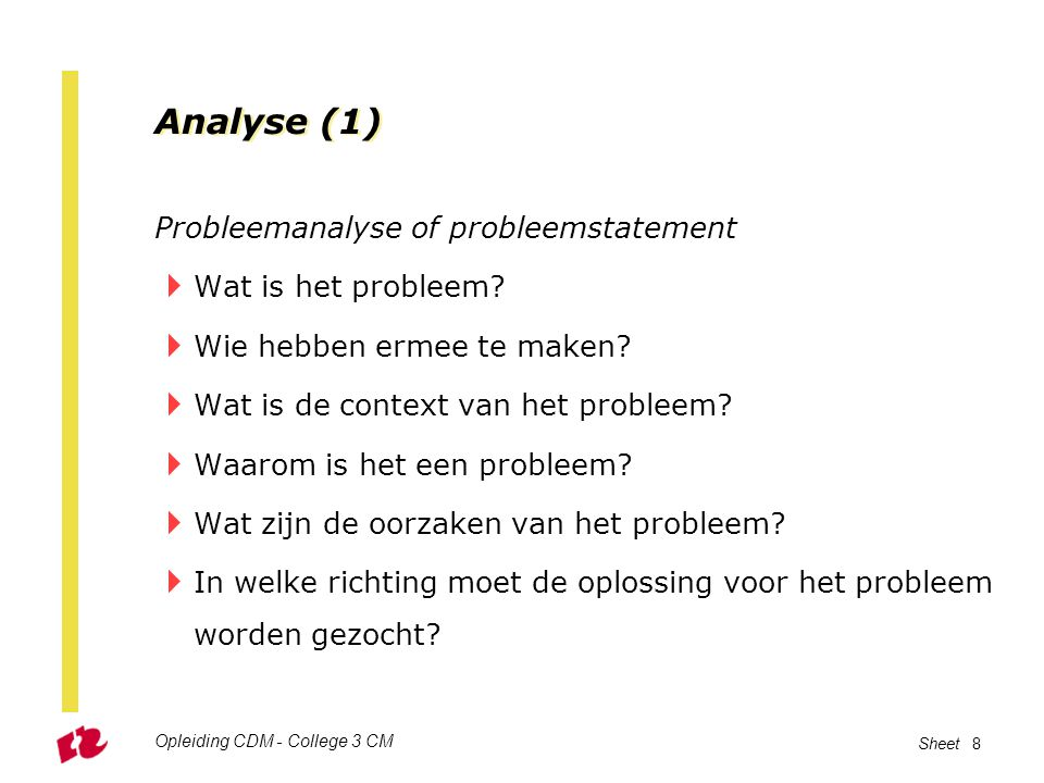 Opleiding CDM - College 3 CM Sheet 8 Analyse (1) Probleemanalyse of probleemstatement  Wat is het probleem?  Wie hebben ermee te maken?  Wat is de