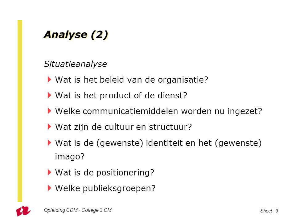 Opleiding CDM - College 3 CM Sheet 9 Analyse (2) Situatieanalyse  Wat is het beleid van de organisatie?  Wat is het product of de dienst?  Welke co