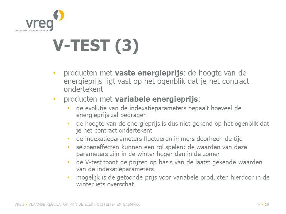 V-TEST (3) • producten met vaste energieprijs: de hoogte van de energieprijs ligt vast op het ogenblik dat je het contract ondertekent • producten met variabele energieprijs: • de evolutie van de indexatieparameters bepaalt hoeveel de energieprijs zal bedragen • de hoogte van de energieprijs is dus niet gekend op het ogenblik dat je het contract ondertekent • de indexatieparameters fluctueren immers doorheen de tijd • seizoeneffecten kunnen een rol spelen: de waarden van deze parameters zijn in de winter hoger dan in de zomer • de V-test toont de prijzen op basis van de laatst gekende waarden van de indexatieparameters • mogelijk is de getoonde prijs voor variabele producten hierdoor in de winter iets overschat VREG • VLAAMSE REGULATOR VAN DE ELEKTRICITEITS- EN GASMARKTP • 10