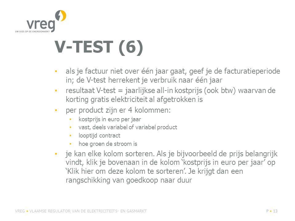 V-TEST (6) • als je factuur niet over één jaar gaat, geef je de facturatieperiode in; de V-test herrekent je verbruik naar één jaar • resultaat V-test = jaarlijkse all-in kostprijs (ook btw) waarvan de korting gratis elektriciteit al afgetrokken is • per product zijn er 4 kolommen: • kostprijs in euro per jaar • vast, deels variabel of variabel product • looptijd contract • hoe groen de stroom is • je kan elke kolom sorteren.