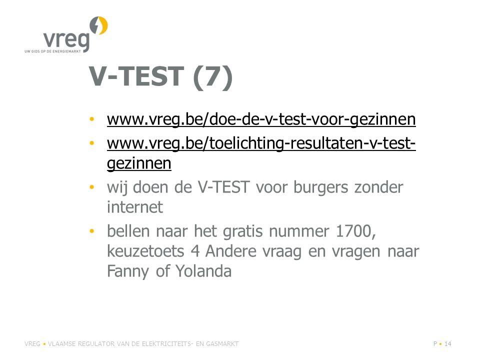 V-TEST (7) • www.vreg.be/doe-de-v-test-voor-gezinnen www.vreg.be/doe-de-v-test-voor-gezinnen • www.vreg.be/toelichting-resultaten-v-test- gezinnen www.vreg.be/toelichting-resultaten-v-test- gezinnen • wij doen de V-TEST voor burgers zonder internet • bellen naar het gratis nummer 1700, keuzetoets 4 Andere vraag en vragen naar Fanny of Yolanda VREG • VLAAMSE REGULATOR VAN DE ELEKTRICITEITS- EN GASMARKTP • 14