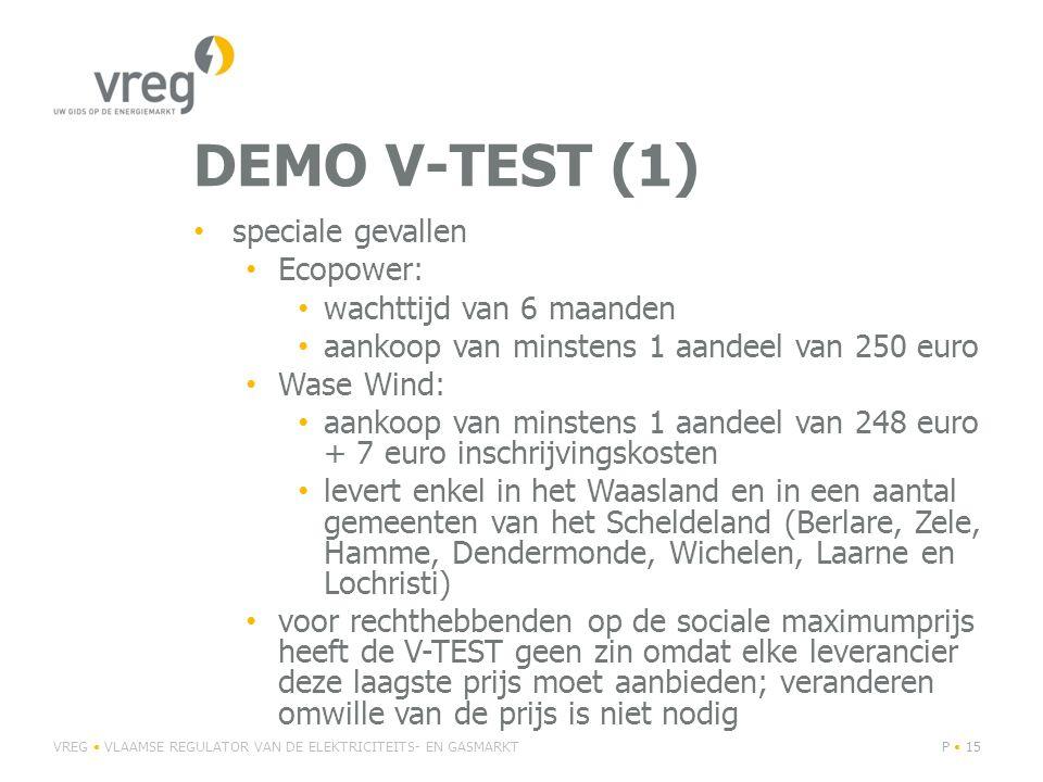 DEMO V-TEST (1) • speciale gevallen • Ecopower: • wachttijd van 6 maanden • aankoop van minstens 1 aandeel van 250 euro • Wase Wind: • aankoop van minstens 1 aandeel van 248 euro + 7 euro inschrijvingskosten • levert enkel in het Waasland en in een aantal gemeenten van het Scheldeland (Berlare, Zele, Hamme, Dendermonde, Wichelen, Laarne en Lochristi) • voor rechthebbenden op de sociale maximumprijs heeft de V-TEST geen zin omdat elke leverancier deze laagste prijs moet aanbieden; veranderen omwille van de prijs is niet nodig VREG • VLAAMSE REGULATOR VAN DE ELEKTRICITEITS- EN GASMARKTP • 15