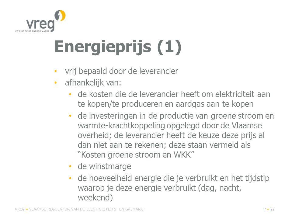 Energieprijs (1) • vrij bepaald door de leverancier • afhankelijk van: • de kosten die de leverancier heeft om elektriciteit aan te kopen/te produceren en aardgas aan te kopen • de investeringen in de productie van groene stroom en warmte-krachtkoppeling opgelegd door de Vlaamse overheid; de leverancier heeft de keuze deze prijs al dan niet aan te rekenen; deze staan vermeld als Kosten groene stroom en WKK • de winstmarge • de hoeveelheid energie die je verbruikt en het tijdstip waarop je deze energie verbruikt (dag, nacht, weekend) VREG • VLAAMSE REGULATOR VAN DE ELEKTRICITEITS- EN GASMARKTP • 22