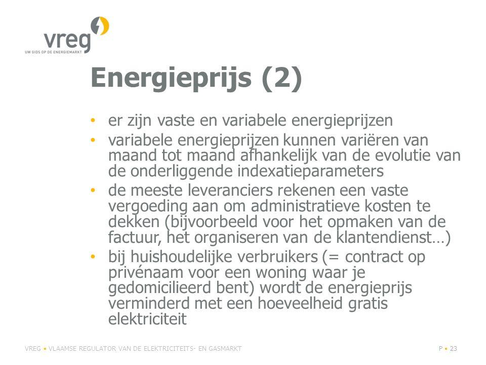 Energieprijs (2) • er zijn vaste en variabele energieprijzen • variabele energieprijzen kunnen variëren van maand tot maand afhankelijk van de evolutie van de onderliggende indexatieparameters • de meeste leveranciers rekenen een vaste vergoeding aan om administratieve kosten te dekken (bijvoorbeeld voor het opmaken van de factuur, het organiseren van de klantendienst…) • bij huishoudelijke verbruikers (= contract op privénaam voor een woning waar je gedomicilieerd bent) wordt de energieprijs verminderd met een hoeveelheid gratis elektriciteit VREG • VLAAMSE REGULATOR VAN DE ELEKTRICITEITS- EN GASMARKTP • 23