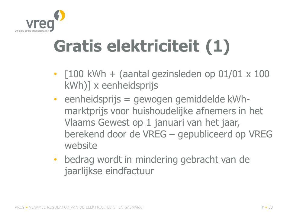 Gratis elektriciteit (1) • [100 kWh + (aantal gezinsleden op 01/01 x 100 kWh)] x eenheidsprijs • eenheidsprijs = gewogen gemiddelde kWh- marktprijs voor huishoudelijke afnemers in het Vlaams Gewest op 1 januari van het jaar, berekend door de VREG – gepubliceerd op VREG website • bedrag wordt in mindering gebracht van de jaarlijkse eindfactuur VREG • VLAAMSE REGULATOR VAN DE ELEKTRICITEITS- EN GASMARKTP • 33