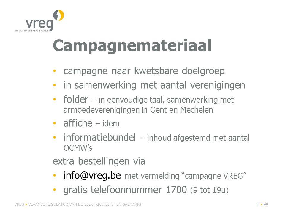 Campagnemateriaal • campagne naar kwetsbare doelgroep • in samenwerking met aantal verenigingen • folder – in eenvoudige taal, samenwerking met armoedeverenigingen in Gent en Mechelen • affiche – idem • informatiebundel – inhoud afgestemd met aantal OCMW's extra bestellingen via • info@vreg.be met vermelding campagne VREG info@vreg.be • gratis telefoonnummer 1700 (9 tot 19u) VREG • VLAAMSE REGULATOR VAN DE ELEKTRICITEITS- EN GASMARKTP • 48