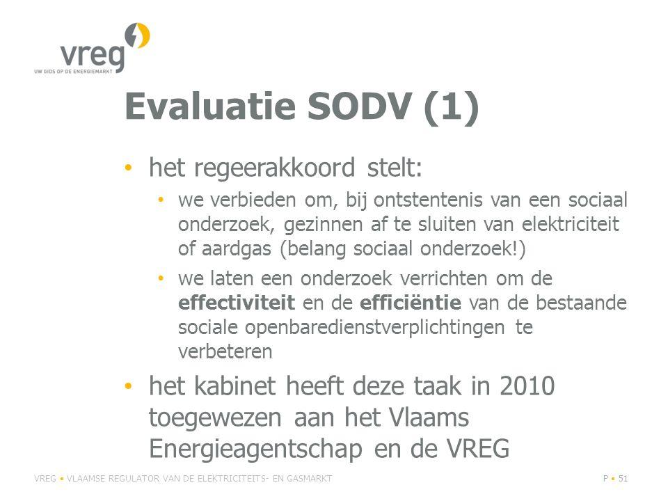 Evaluatie SODV (1) • het regeerakkoord stelt: • we verbieden om, bij ontstentenis van een sociaal onderzoek, gezinnen af te sluiten van elektriciteit of aardgas (belang sociaal onderzoek!) • we laten een onderzoek verrichten om de effectiviteit en de efficiëntie van de bestaande sociale openbaredienstverplichtingen te verbeteren • het kabinet heeft deze taak in 2010 toegewezen aan het Vlaams Energieagentschap en de VREG VREG • VLAAMSE REGULATOR VAN DE ELEKTRICITEITS- EN GASMARKTP • 51